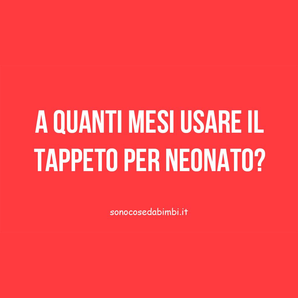 A quanti mesi usare il Tappeto per Neonato?